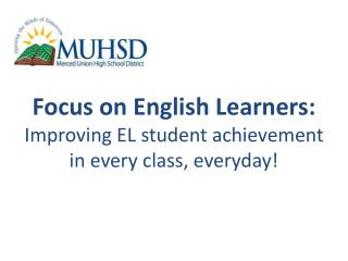 Focus  on English  Learners: Improving EL student achievement in every class, everyday!