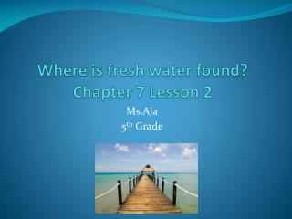 Where is fresh water found? Chapter 7 Lesson 2