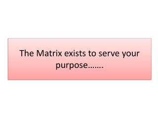 The Matrix exists to serve your purpose…….