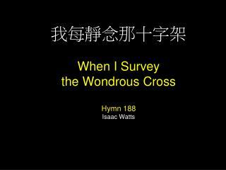 我每靜念那十字架 When I Survey  the Wondrous Cross Hymn 188 Isaac Watts
