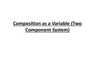 Composition as a Variable (Two Component System)