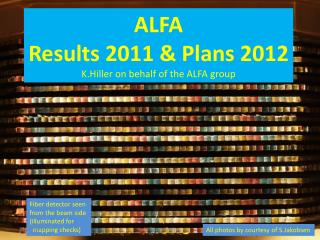 ALFA Results 2011 & Plans  2012 K.Hiller  on behalf of the ALFA group