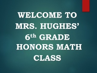WELCOME TO MRS. HUGHES' 6 th GRADE HONORS MATH CLASS