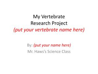My Vertebrate  Research Project (put your vertebrate name here)