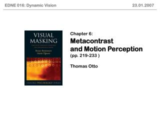 Chapter 6: Metacontrast and Motion Perception  (pp. 219-233 ) Thomas Otto