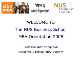 WELCOME TO  The NUS Business School  MBA Orientation 2008  Professor Nitin Pangarkar