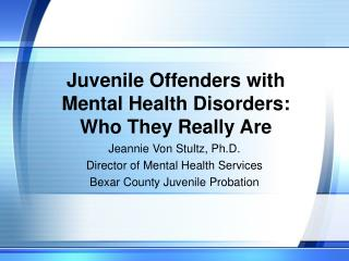 Juvenile Offenders with  Mental Health Disorders:   Who They Really Are