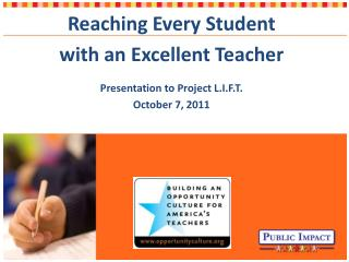 Reaching Every Student  with an Excellent Teacher Presentation to Project L.I.F.T. October 7, 2011