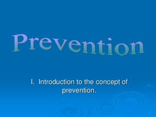 I.  Introduction to the concept of prevention.