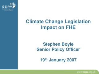 Climate Change Legislation Impact on FHE Stephen Boyle Senior Policy Officer 19 th  January 2007