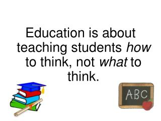 Education is about teaching students  how  to think, not  what  to think.