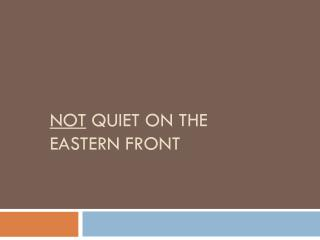 Not  Quiet on the Eastern Front