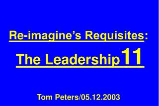 Re-imagine's Requisites : The Leadership 11 Tom Peters/05.12.2003