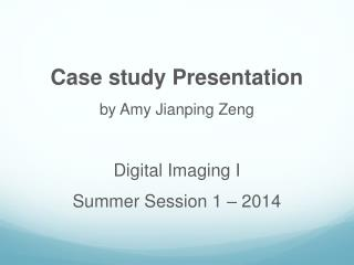 Case study Presentation by Amy  Jianping Zeng Digital  Imaging I  Summer Session 1 – 2014