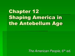 Chapter 12 Shaping America in the Antebellum Age