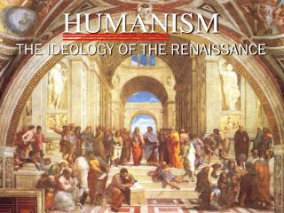 HUMANISM THE IDEOLOGY OF THE RENAISSANCE