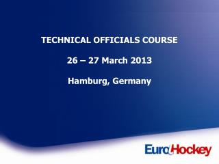TECHNICAL OFFICIALS COURSE 26 – 27 March 2013 Hamburg, Germany