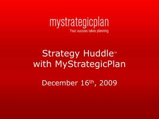 Strategy  Huddle TM with MyStrategicPlan December 16 th , 2009