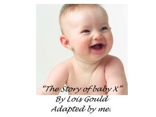 """The Story of baby X"" By Lois Gould Adapted by me."