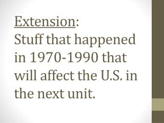 Extension : Stuff that happened in 1970-1990 that will affect the U.S. in the next unit.