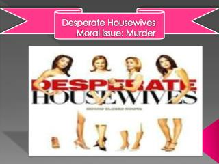Desperate Housewives              Moral issue: Murder