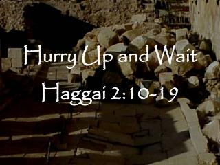 Hurry Up and Wait Haggai 2:10-19