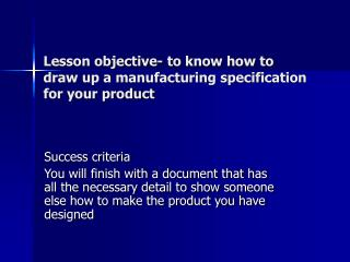 Lesson objective- to know how to draw up a manufacturing specification for your product