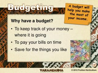 Why have a budget? To keep track of your money – where it is going To pay your bills on time