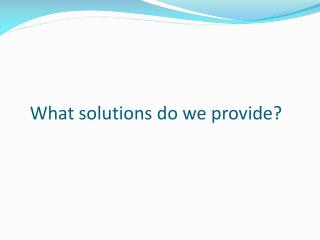 What solutions do we provide?