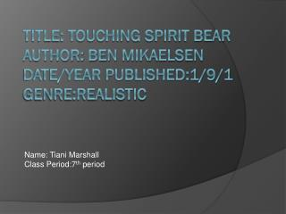 Title: Touching Spirit Bear Author: Ben  Mikaelsen Date/Year Published:1/9/1 Genre:realistic