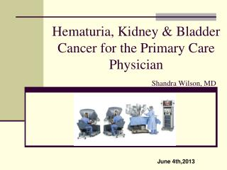 Hematuria, Kidney & Bladder Cancer for the Primary Care Physician Shandra Wilson, MD