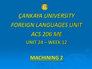 ÇANKAYA UNIVERSITY FOREIGN LANGUAGES UNIT ACS 206 ME UNIT 24 – WEEK 12 MACHINING 2