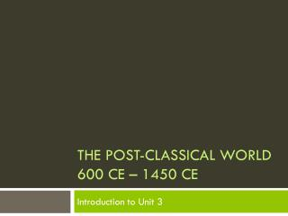 The Post-Classical World 600 CE – 1450 CE