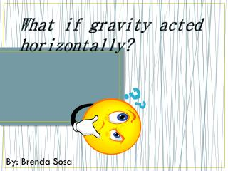 What if gravity acted  horizontally?