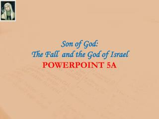 Son of God:  The Fall  and the God of  Israel POWERPOINT 5A