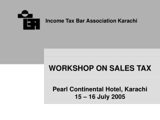WORKSHOP ON SALES TAX Pearl Continental Hotel, Karachi 15 – 16 July 2005