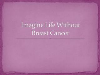 Imagine Life Without  Breast Cancer