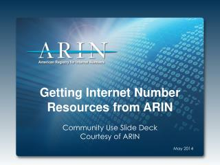 Getting Internet Number Resources from ARIN Community Use Slide Deck Courtesy of ARIN