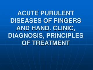 ACUTE PURULENT DISEASES OF FINGERS AND HAND. CLINIC, DIAGNOSIS, PRINCIPLES OF TREATMENT