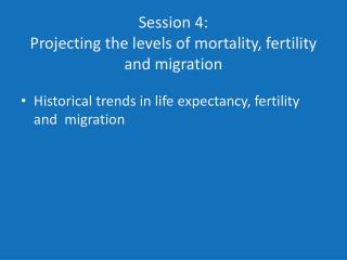 Session 4: Projecting the levels of mortality, fertility and migration