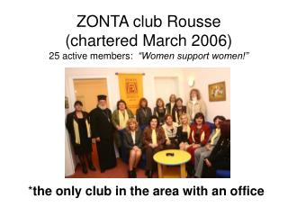 "ZONTA club Rousse  (chartered March 2006) 25 active members:   ""Women support women!"""