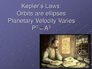 Kepler's Laws: Orbits are ellipses Planetary Velocity Varies P 2  = A 3