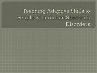 Teaching Adaptive Skills to People with Autism Spectrum Disorders