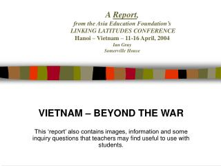 A  Report ,  from the Asia Education Foundation's  LINKING LATITUDES CONFERENCE Hanoi – Vietnam – 11-16 April, 2004 Ian