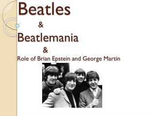 Beatles            & Beatlemania              & Role of  Brian Epstein and  George Martin