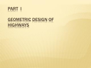 PART  I  GEOMETRIC DESIGN OF  HIGHWAYS