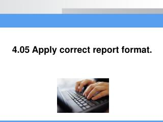 4.05 Apply correct report format.