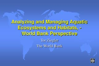 Analyzing and Managing Aquatic Ecosystems and Habitats, -    World Bank Perspective