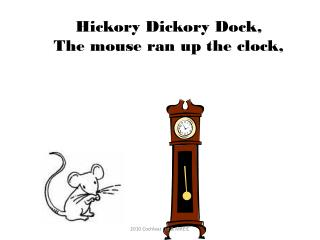 Hickory  Dickory  Dock, The mouse ran up the clock,