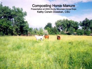 Composting Horse Manure Presentation at 2004 Rocky Mountain Horse Expo Kathy Corwin Doesken, CSU